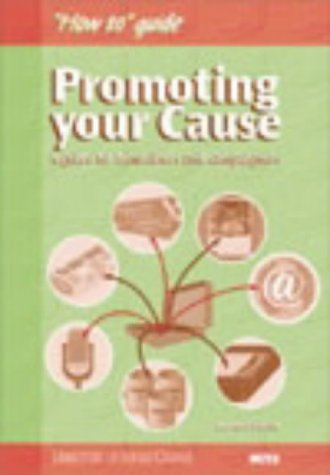 Promoting Your Cause: A Guide for Fundraisers and Campaigners (