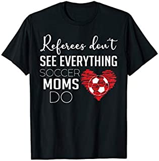 Referees don't See everything soccer moms do T-shirt   Size S - 5XL