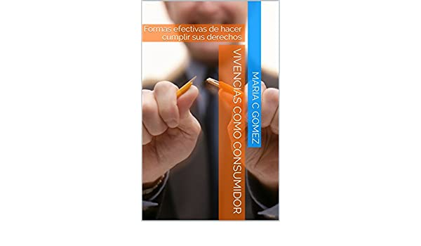 Amazon.com: Vivencias como consumidor: Formas efectivas de hacer cumplir sus derechos (Spanish Edition) eBook: Maria C Gomez: Kindle Store