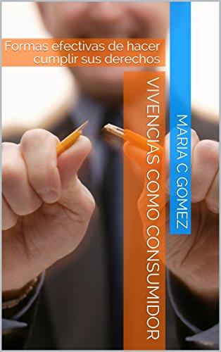 Vivencias como consumidor: Formas efectivas de hacer cumplir sus derechos (Spanish Edition) by