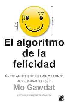 El algoritmo de la felicidad (Edición mexicana): Únete al reto de los mil millones de personas felices de [Gawdat, Mo]