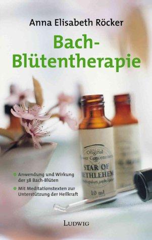 Bach- Blütentherapie. Anwendung und Wirkung der 38 Bach- Blüten.