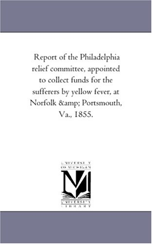 Download Report of the Philadelphia relief committee, appointed to collect funds for the sufferers by yellow fever, at Norfolk & Portsmouth, Va., 1855. ebook