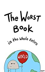 OH NO!!! You found The Worst Book in the Whole Entire World!Well, since you're already here I may as well tell you about it...Poor Nameless tries to explain to the reader why this book is simply the WORST book in the whole entire world. Will...