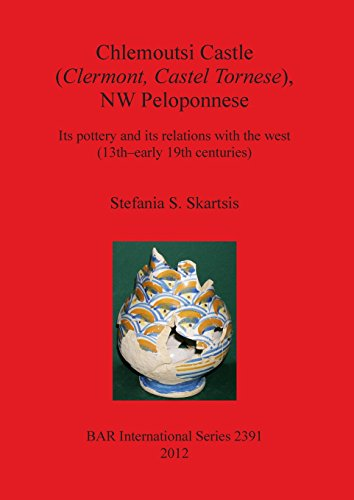 Chlemoutsi Castle (Clermont, Castel Tornese), NW Peloponnese: Its Pottery and Its Relations with the West (13th-early 19th  Centuries) (BAR International Series)