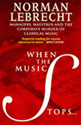 When the Music Stops: Managers, Maestros and the Corporate Murder of Classical Music