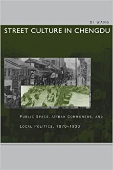 Street Culture in Chengdu: Public Space, Urban Commoners, and Local Politics, 1870-1930 by Di Wang (2003-07-28)