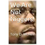 We Are Not Niggers!: Tony D. McNeil