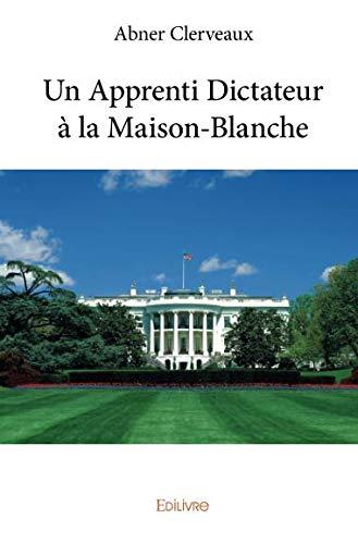 Un Apprenti Dictateur à la Maison-Blanche (French Edition)