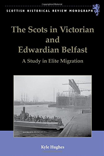 The Scots in Victorian and Edwardian Belfast: A Study in Elite Migration (Scottish Historical Review Monographs EUP)