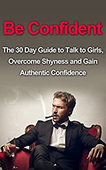 Be Confident: The 30 Day Guide to Talk to Girls, Overcome Shyness and Gain Authentic Confidence (How To Talk To Girls, How To Talk To Women, Alpha Male, ... Talk To Women, Alpha Male, Attract Women) by [DeAngeli, Michael]