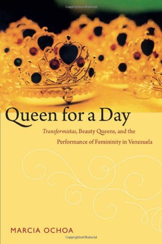 Queen For A Day: Transformistas, Beauty Queens, And The Performance Of Femininity In Venezuela (Perverse Modernities: A Series Edited By Jack Halberstam And Lisa Lowe)