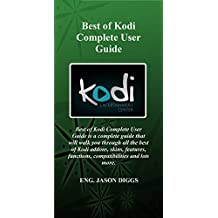 Best Of Kodi Complete User Guide: Best of Kodi Complete User Guide is a complete guide that will walk you through all the best of Kodi addons, skins, features, ... functions, compatibilities and lots more