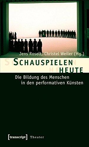Schauspielen heute: Die Bildung des Menschen in den performativen Künsten (Theater)