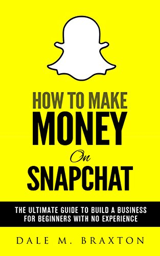 How To Make Money On Snapchat: The Ultimate Guide To Build a Business For Beginners With No Experience