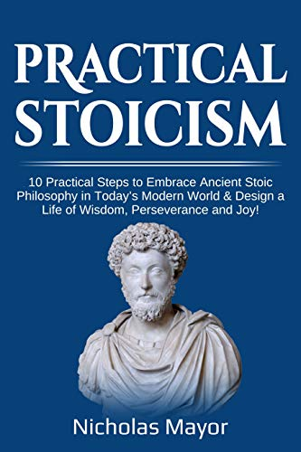 Practical Stoicism: 10 Practical Steps to Embrace Ancient Stoic Philosophy in Today
