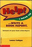 Help! I Have to ... Write a Book Report, Louise Colligan, 0590965468