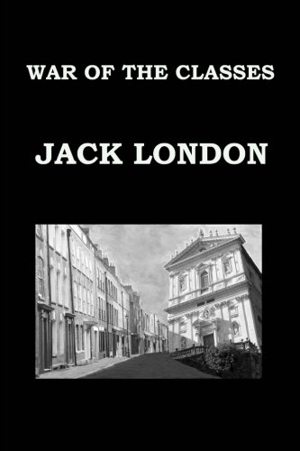 WAR OF THE CLASSES By JACK LONDON: Publication date: 1905