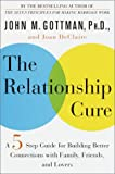The Relationship Cure: A Five-Step Guide for Building Better Connections with Family, Friends, and Lovers, John M. Gottman, Joan DeClaire, 0609608096