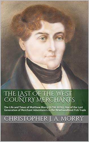 The Last of the West Country Merchants: The Life and Times of Matthew Morry (1750-1836), One of the Last Generation of Merchant Adventurers in the Newfoundland Fish Trade