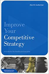 Improve Your Competitive Strategy: A Guide for the Healthcare Executive