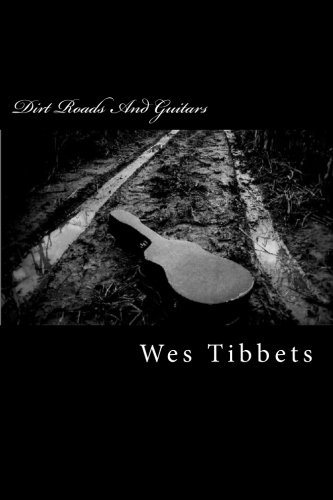 Dirt Roads And Guitars: The Lyrics Of Wes Tibbets