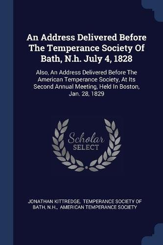Download An Address Delivered Before The Temperance Society Of Bath, N.h. July 4, 1828: Also, An Address Delivered Before The American Temperance Society, At ... Annual Meeting, Held In Boston, Jan. 28, 1829 PDF
