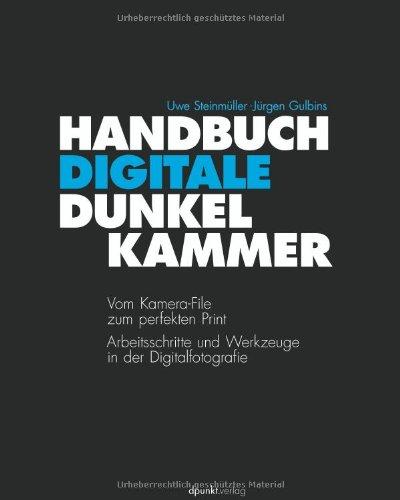 Handbuch Digitale Dunkelkammer: Vom Kamera-File zum perfekten Print - Arbeitsschritte, Techniken, Werkzeuge in der Digitalfotografie