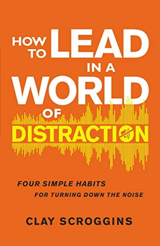How to Lead in a World of Distraction: Four Simple Habits for ...