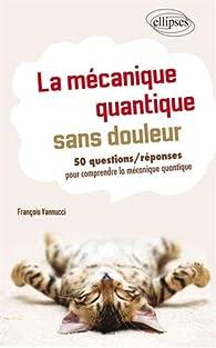 La mécanique quantique sans douleur : 50 questions / réponses pour mieux comprendre par François Vannucci