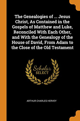 The Genealogies of ... Jesus Christ, as Contained in the Gospels of Matthew and Luke, Reconciled with Each Other, and with the Genealogy of the House ... from Adam to the Close of the Old Testament