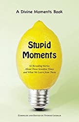 Stupid Moments: 62 Revealing Stories About Those Sensitive Times and What We Learn from Them (Divine Moments)