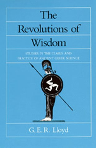 The Revolutions of Wisdom: Studies in the Claims and Practice of Ancient Greek Science (Sather Classical Lectures)