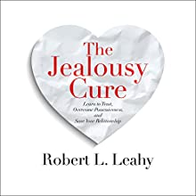 The Jealousy Cure: Learn to Trust, Overcome Possessiveness, and Save Your Relationship Audiobook by Robert L. Leahy Narrated by Fred Stella