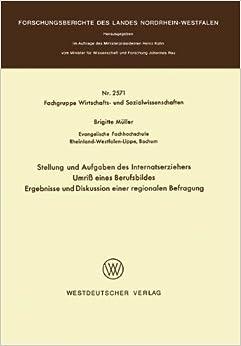 Stellung und Aufgaben des Internatserziehers: Umriß eines Berufsbildes, Ergebnisse und Diskussion einer regionalen Befragung (Forschungsberichte des Landes Nordrhein-Westfalen)