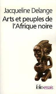 Arts et peuples de l'Afrique noire : Introductionà une analyse des créations plastiques par Jacqueline Delange
