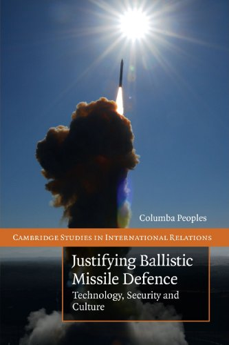 Justifying Ballistic Missile Defence: Technology, Security and Culture (Cambridge Studies in International Relations)