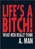 Lifes a Bitch!, A. Man, 1741103665
