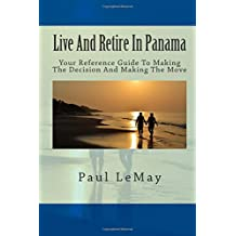 Live And Retire In Panama: Your Complete Reference Guide For Making The Decision And Making The Move