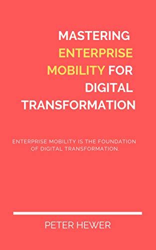 Mastering Enterprise Mobility for Digital Transformation: Enterprise Mobility is the foundation of digital transformation