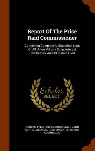 Report Of The Price Raid Commissioner: Containing Complete Alphabetical Lists Of All Union Military Scrip, Interest Certificates, And All Claims Filed pdf