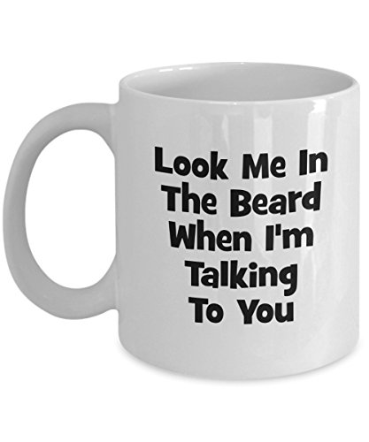 Look Me In The Beard When I'm Talking To You Mug - Funny Coffee Mug - Gift Ideas Friends Family - How Beard With I Look