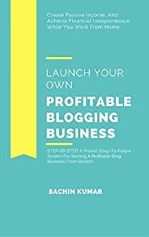 LAUNCH YOUR OWN PROFITABLE BLOGGING BUSINESS: Create Passive Income, And Achieve Financial Independence While You Work From Home by [Kumar, Sachin]