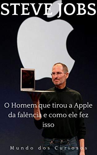 Steve Jobs: O Homem que tirou a Apple da falência e como ele fez isso (Fortunas Perdidas Livro 4)