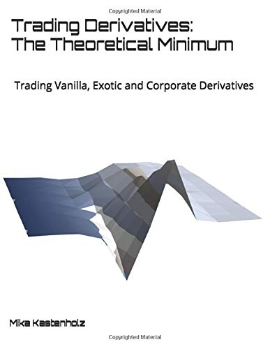 Trading Derivatives  The Theoretical Minimum  Trading Vanilla Exotic And Corporate Derivatives