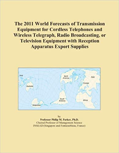 Book The 2011 World Forecasts of Transmission Equipment for Cordless Telephones and Wireless Telegraph, Radio Broadcasting, or Television Equipment with Reception Apparatus Export Supplies