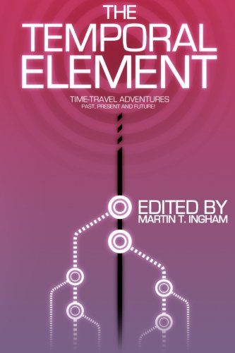 The Temporal Element: Time Travel Adventures, Past, Present, & Future