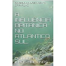 A INFLUÊNCIA BRITÂNICA NO ATLÂNTICO SUL::  O CASO DAS ILHAS MALVINAS (Portuguese Edition)
