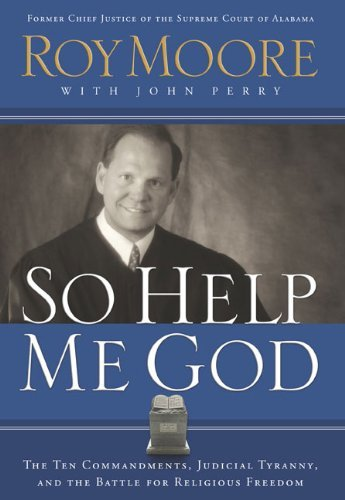 So Help Me God: The Ten Commandments, Judicial Tyranny, and the Battle for Religious Freedom by Senior Tutor Ruskin College Roy Moore (2005-03-30)