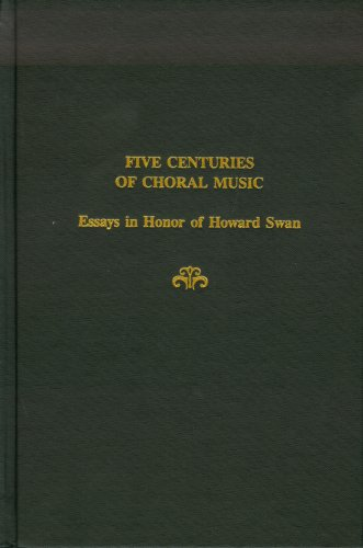 Five Centuries of Choral Music: Essays in Honor of Howard Swan (Festschrift Series)